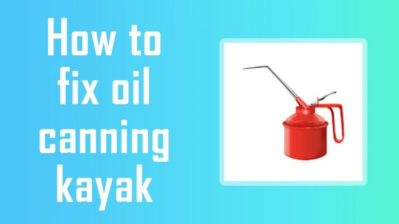 how to fix oil canning kayak