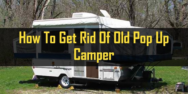how to get rid of old pop up camper