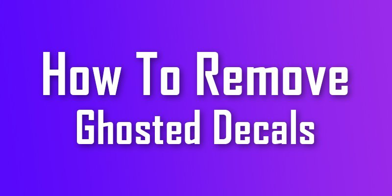 how to remove ghosted decals