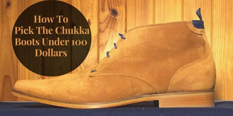 How To Pick The Chukka Boots Under 100 Dollars